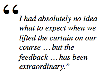 I had absolutely no idea what to expect when we lifted the curtain on our course … but the feedback … has been extraordinary.""